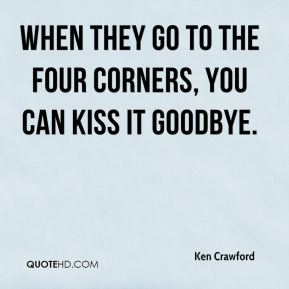 When they go to the four corners, you can kiss it goodbye.