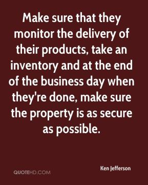 Ken Jefferson  - Make sure that they monitor the delivery of their products, take an inventory and at the end of the business day when they're done, make sure the property is as secure as possible.