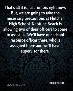 Ken Jefferson  - That's all it is, just rumors right now. But, we are going to take the necessary precautions at Fletcher High School. Neptune Beach is allowing two of their officers to come to assist us. We'll have our school resource officer there, who is assigned there and we'll have supervisor there.