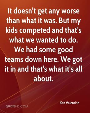 Ken Valentine  - It doesn't get any worse than what it was. But my kids competed and that's what we wanted to do. We had some good teams down here. We got it in and that's what it's all about.