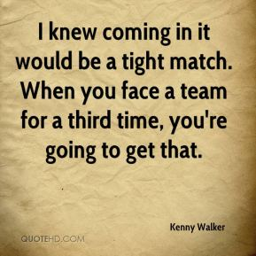 I knew coming in it would be a tight match. When you face a team for a third time, you're going to get that.