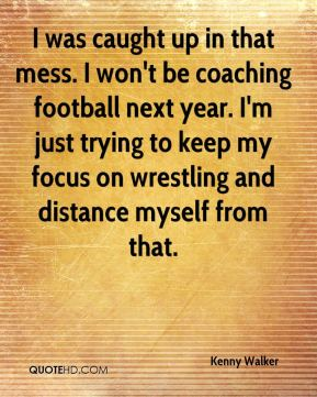 Kenny Walker  - I was caught up in that mess. I won't be coaching football next year. I'm just trying to keep my focus on wrestling and distance myself from that.