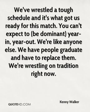 We've wrestled a tough schedule and it's what got us ready for this match. You can't expect to (be dominant) year-in, year-out. We're like anyone else. We have people graduate and have to replace them. We're wrestling on tradition right now.