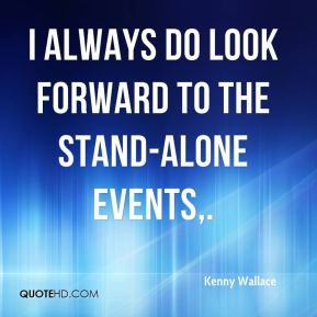 Kenny Wallace  - I always do look forward to the stand-alone events.