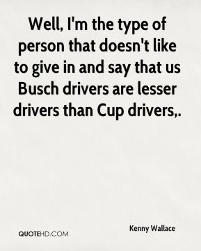 Well, I'm the type of person that doesn't like to give in and say that us Busch drivers are lesser drivers than Cup drivers.