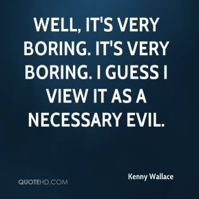 Well, it's very boring. It's very boring. I guess I view it as a necessary evil.