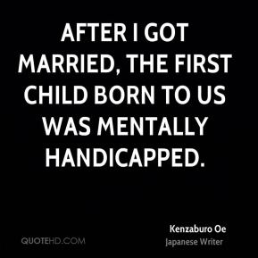 After I got married, the first child born to us was mentally handicapped.