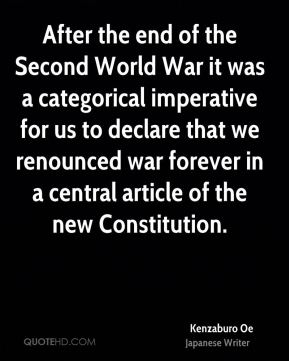 Kenzaburo Oe - After the end of the Second World War it was a categorical imperative for us to declare that we renounced war forever in a central article of the new Constitution.