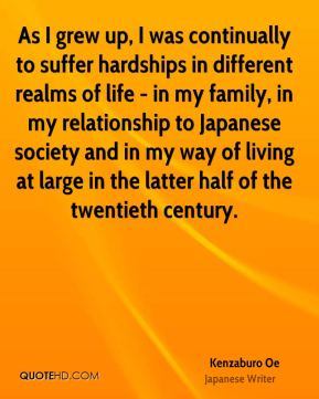 Kenzaburo Oe - As I grew up, I was continually to suffer hardships in different realms of life - in my family, in my relationship to Japanese society and in my way of living at large in the latter half of the twentieth century.
