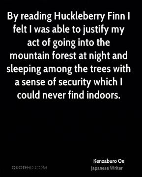 By reading Huckleberry Finn I felt I was able to justify my act of going into the mountain forest at night and sleeping among the trees with a sense of security which I could never find indoors.