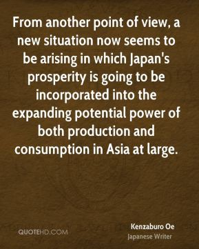 Kenzaburo Oe - From another point of view, a new situation now seems to be arising in which Japan's prosperity is going to be incorporated into the expanding potential power of both production and consumption in Asia at large.