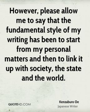 However, please allow me to say that the fundamental style of my writing has been to start from my personal matters and then to link it up with society, the state and the world.