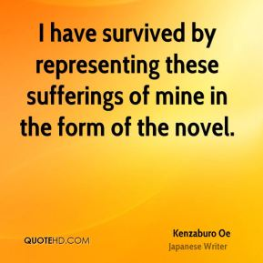 I have survived by representing these sufferings of mine in the form of the novel.