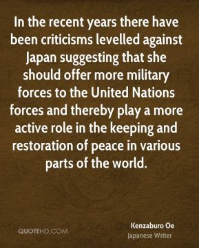 In the recent years there have been criticisms levelled against Japan suggesting that she should offer more military forces to the United Nations forces and thereby play a more active role in the keeping and restoration of peace in various parts of the world.