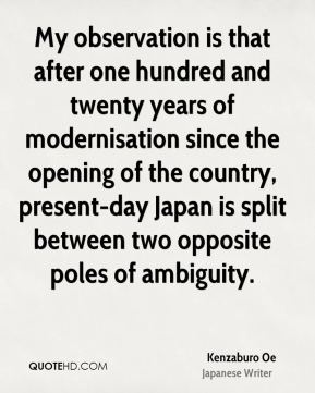 My observation is that after one hundred and twenty years of modernisation since the opening of the country, present-day Japan is split between two opposite poles of ambiguity.