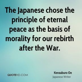 The Japanese chose the principle of eternal peace as the basis of morality for our rebirth after the War.