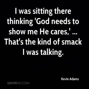 Kevin Adams  - I was sitting there thinking 'God needs to show me He cares,' ... That's the kind of smack I was talking.