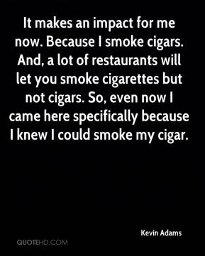Kevin Adams  - It makes an impact for me now. Because I smoke cigars. And, a lot of restaurants will let you smoke cigarettes but not cigars. So, even now I came here specifically because I knew I could smoke my cigar.