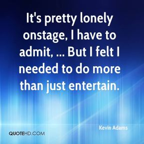 Kevin Adams  - It's pretty lonely onstage, I have to admit, ... But I felt I needed to do more than just entertain.