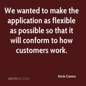 Kevin Connor  - We wanted to make the application as flexible as possible so that it will conform to how customers work.