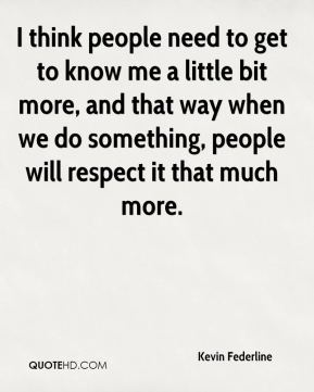 Kevin Federline  - I think people need to get to know me a little bit more, and that way when we do something, people will respect it that much more.