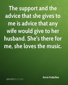 Kevin Federline  - The support and the advice that she gives to me is advice that any wife would give to her husband. She's there for me, she loves the music.