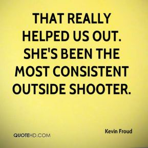 Kevin Froud  - That really helped us out. She's been the most consistent outside shooter.