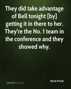 Kevin Froud  - They did take advantage of Bell tonight [by] getting it in there to her. They're the No. 1 team in the conference and they showed why.