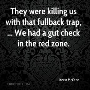 Kevin McCabe  - They were killing us with that fullback trap, ... We had a gut check in the red zone.