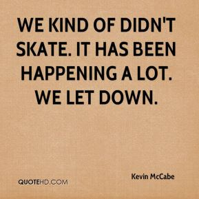 Kevin McCabe  - We kind of didn't skate. It has been happening a lot. We let down.
