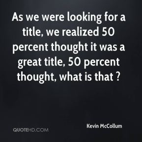 As we were looking for a title, we realized 50 percent thought it was a great title, 50 percent thought, what is that ?