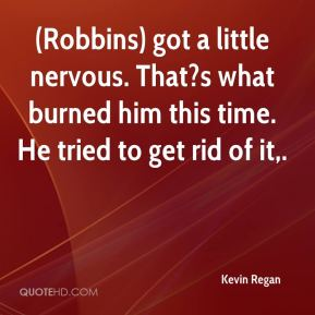 (Robbins) got a little nervous. That?s what burned him this time. He tried to get rid of it.