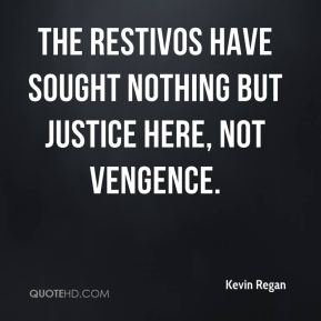 The Restivos have sought nothing but justice here, not vengence.