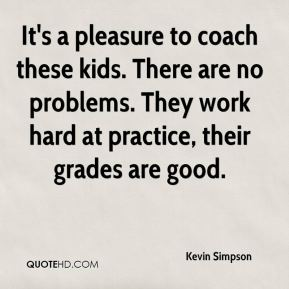 Kevin Simpson  - It's a pleasure to coach these kids. There are no problems. They work hard at practice, their grades are good.