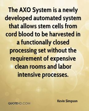 Kevin Simpson  - The AXO System is a newly developed automated system that allows stem cells from cord blood to be harvested in a functionally closed processing set without the requirement of expensive clean rooms and labor intensive processes.