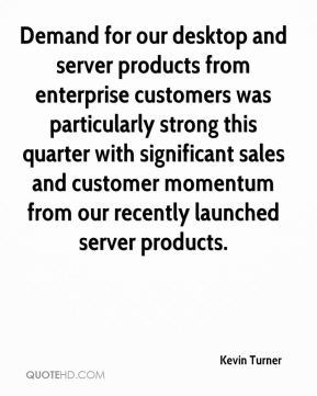 Kevin Turner  - Demand for our desktop and server products from enterprise customers was particularly strong this quarter with significant sales and customer momentum from our recently launched server products.