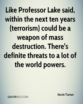 Kevin Turner  - Like Professor Lake said, within the next ten years (terrorism) could be a weapon of mass destruction. There's definite threats to a lot of the world powers.