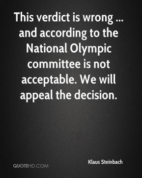 Klaus Steinbach  - This verdict is wrong ... and according to the National Olympic committee is not acceptable. We will appeal the decision.