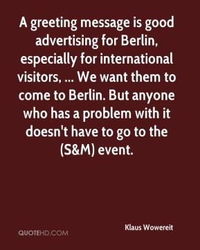Klaus Wowereit  - A greeting message is good advertising for Berlin, especially for international visitors, ... We want them to come to Berlin. But anyone who has a problem with it doesn't have to go to the (S&M) event.