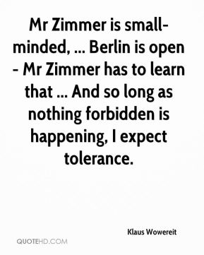 Klaus Wowereit  - Mr Zimmer is small-minded, ... Berlin is open - Mr Zimmer has to learn that ... And so long as nothing forbidden is happening, I expect tolerance.