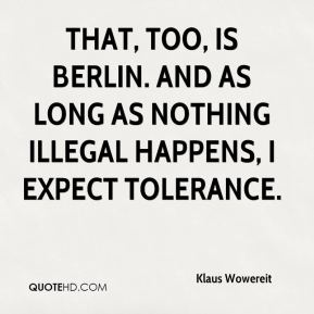Klaus Wowereit  - that, too, is Berlin. And as long as nothing illegal happens, I expect tolerance.