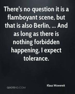 Klaus Wowereit  - There's no question it is a flamboyant scene, but that is also Berlin, ... And as long as there is nothing forbidden happening, I expect tolerance.