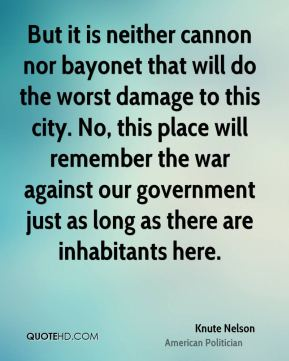 Knute Nelson - But it is neither cannon nor bayonet that will do the worst damage to this city. No, this place will remember the war against our government just as long as there are inhabitants here.