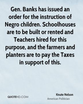 Knute Nelson - Gen. Banks has issued an order for the instruction of Negro children. Schoolhouses are to be built or rented and Teachers hired for this purpose, and the farmers and planters are to pay the Taxes in support of this.