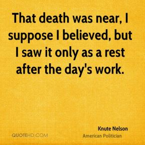 That death was near, I suppose I believed, but I saw it only as a rest after the day's work.