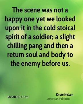 Knute Nelson - The scene was not a happy one yet we looked upon it in the cold stoical spirit of a soldier; a slight chilling pang and then a return soul and body to the enemy before us.