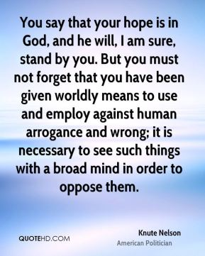 Knute Nelson - You say that your hope is in God, and he will, I am sure, stand by you. But you must not forget that you have been given worldly means to use and employ against human arrogance and wrong; it is necessary to see such things with a broad mind in order to oppose them.