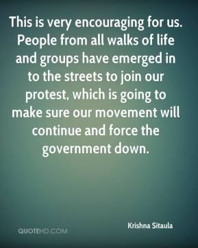This is very encouraging for us. People from all walks of life and groups have emerged in to the streets to join our protest, which is going to make sure our movement will continue and force the government down.