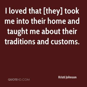 Kristi Johnson  - I loved that [they] took me into their home and taught me about their traditions and customs.