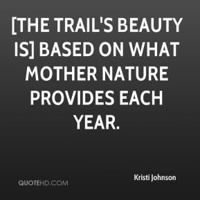 Kristi Johnson  - [The trail's beauty is] based on what mother nature provides each year.